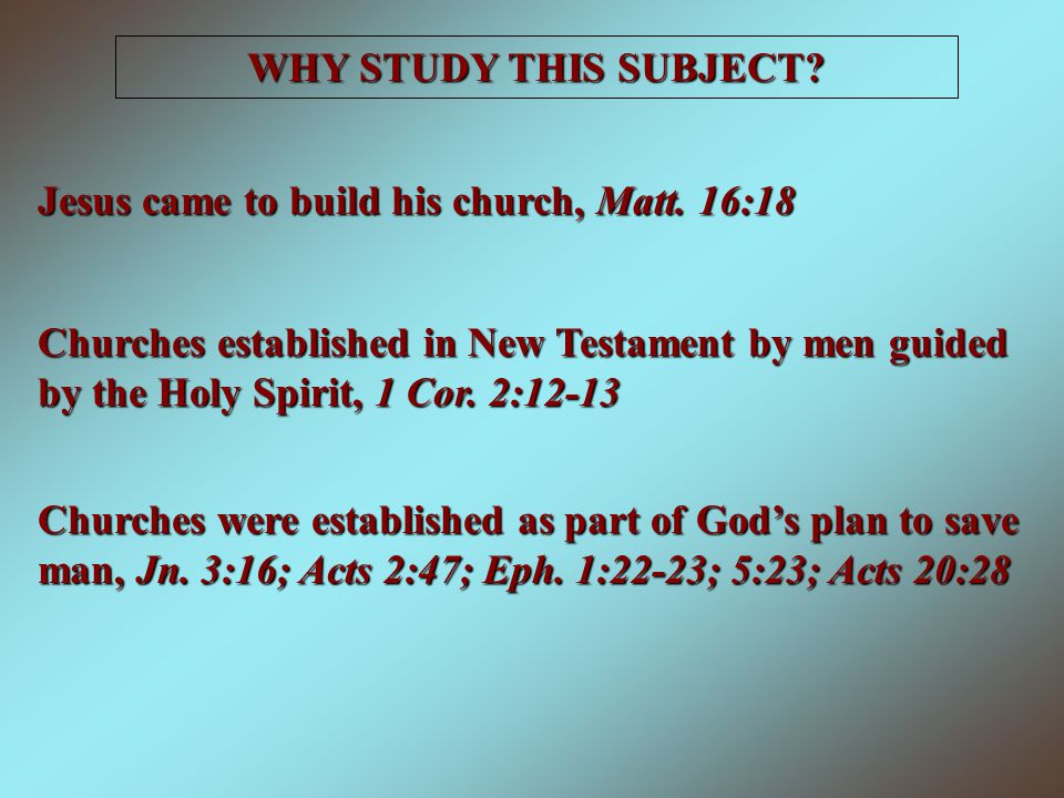 WHY STUDY THIS SUBJECT Jesus came to build his church, Matt. 16:18.