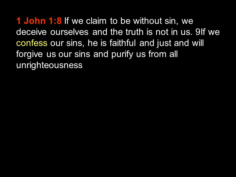 1 John 1:8 If we claim to be without sin, we deceive ourselves and the truth is not in us.