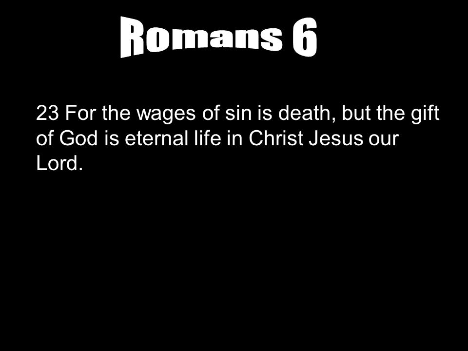 Romans 6 23 For the wages of sin is death, but the gift of God is eternal life in Christ Jesus our Lord.
