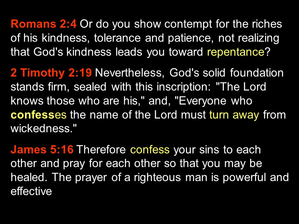 Romans 2:4 Or do you show contempt for the riches of his kindness, tolerance and patience, not realizing that God s kindness leads you toward repentance
