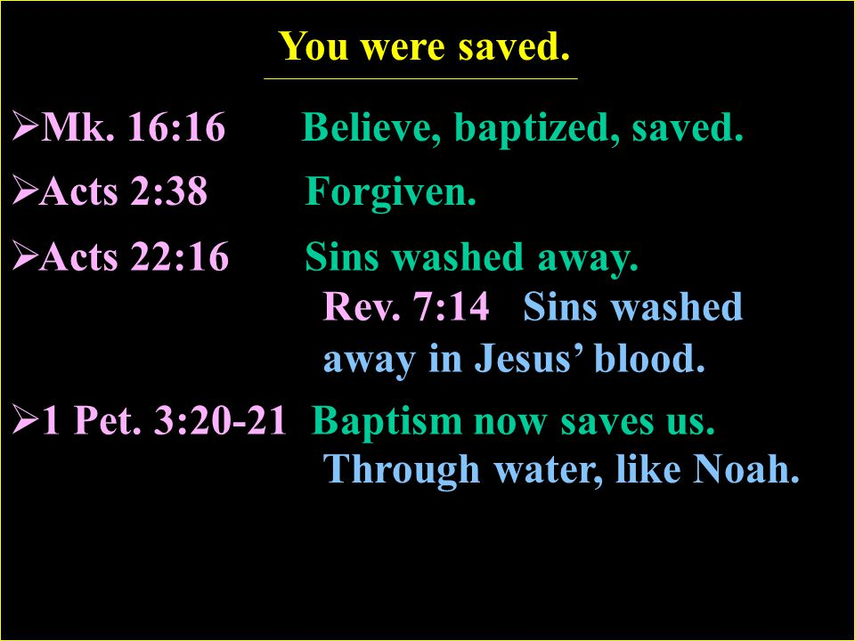 Mk. 16:16 Believe, baptized, saved.