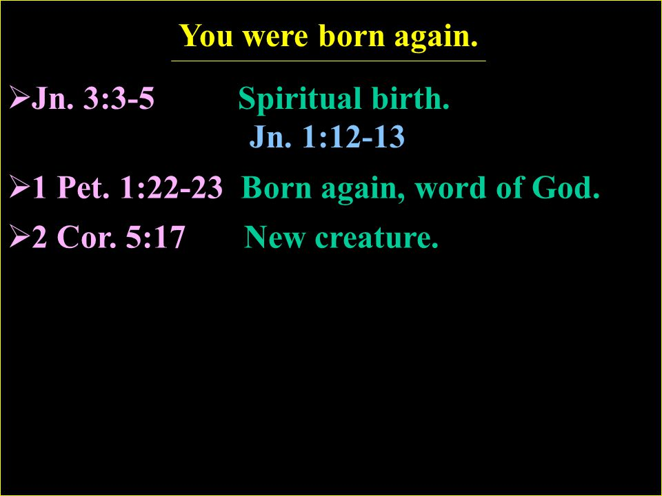 1 Pet. 1:22-23 Born again, word of God.