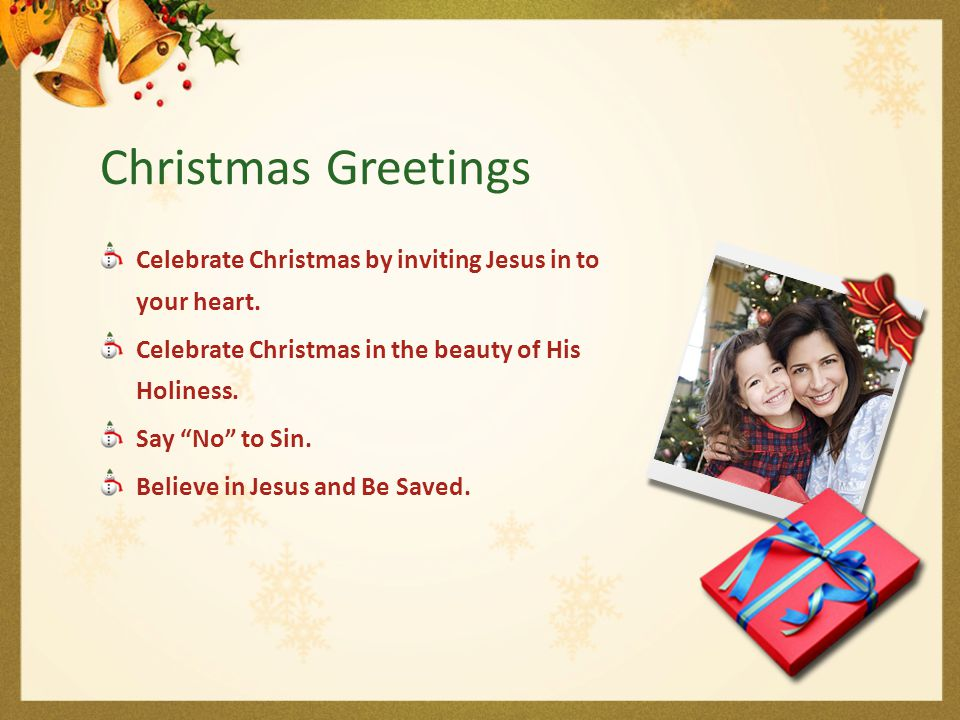 Christmas Greetings Celebrate Christmas by inviting Jesus in to your heart. Celebrate Christmas in the beauty of His Holiness.