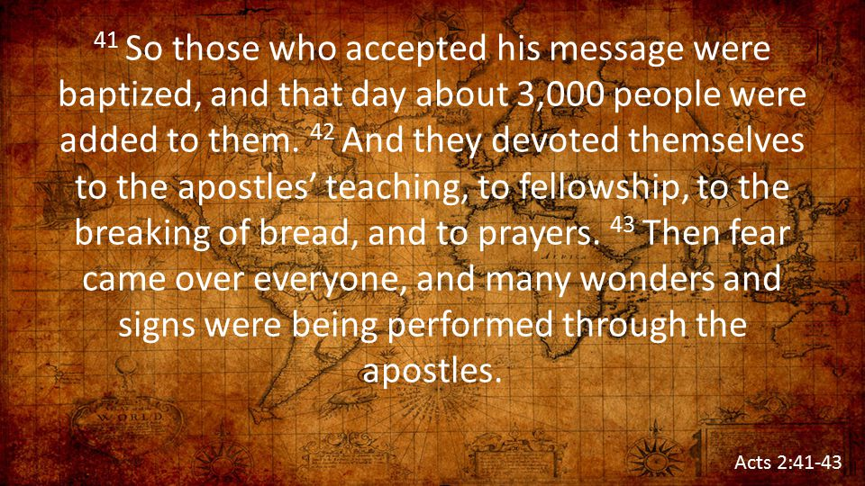 41 So those who accepted his message were baptized, and that day about 3,000 people were added to them. 42 And they devoted themselves to the apostles' teaching, to fellowship, to the breaking of bread, and to prayers. 43 Then fear came over everyone, and many wonders and signs were being performed through the apostles.