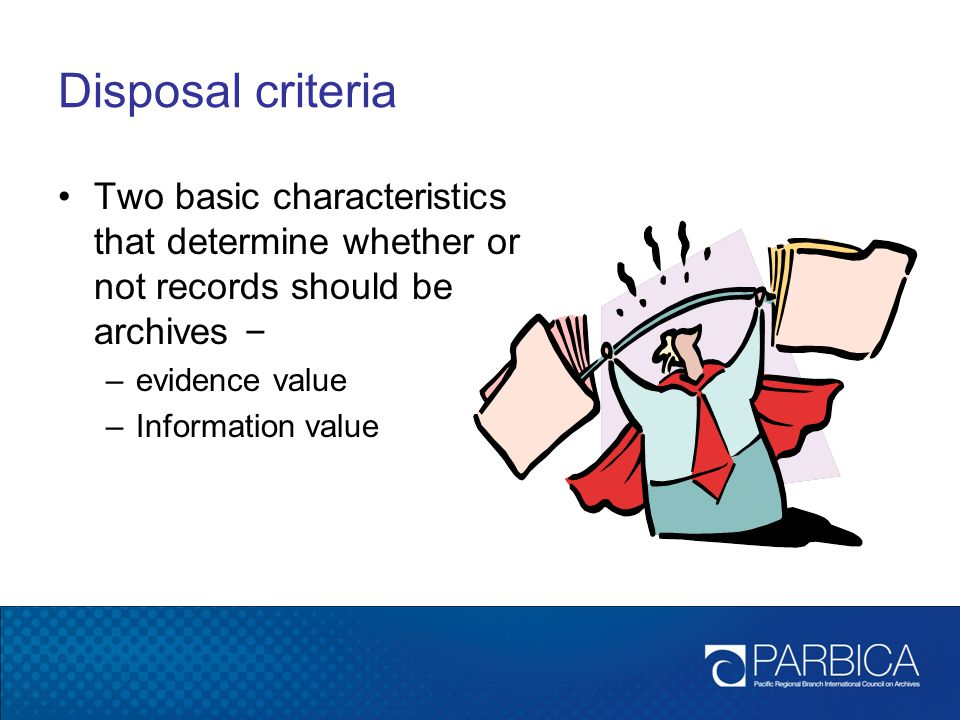 Disposal criteria Two basic characteristics that determine whether or not records should be archives –