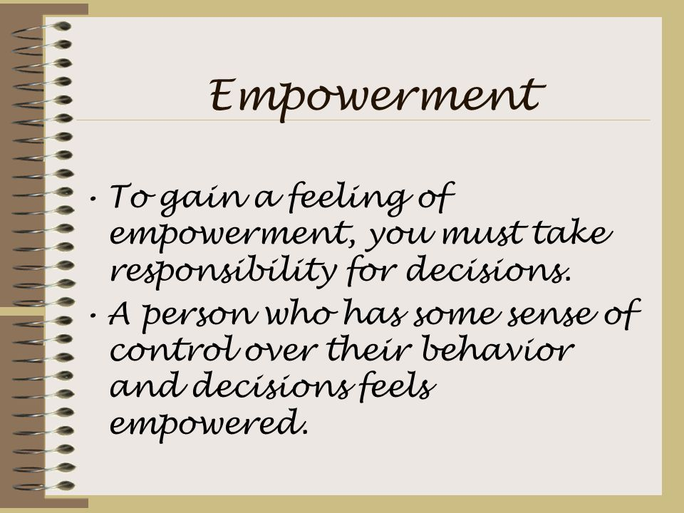 Empowerment To gain a feeling of empowerment, you must take responsibility for decisions.