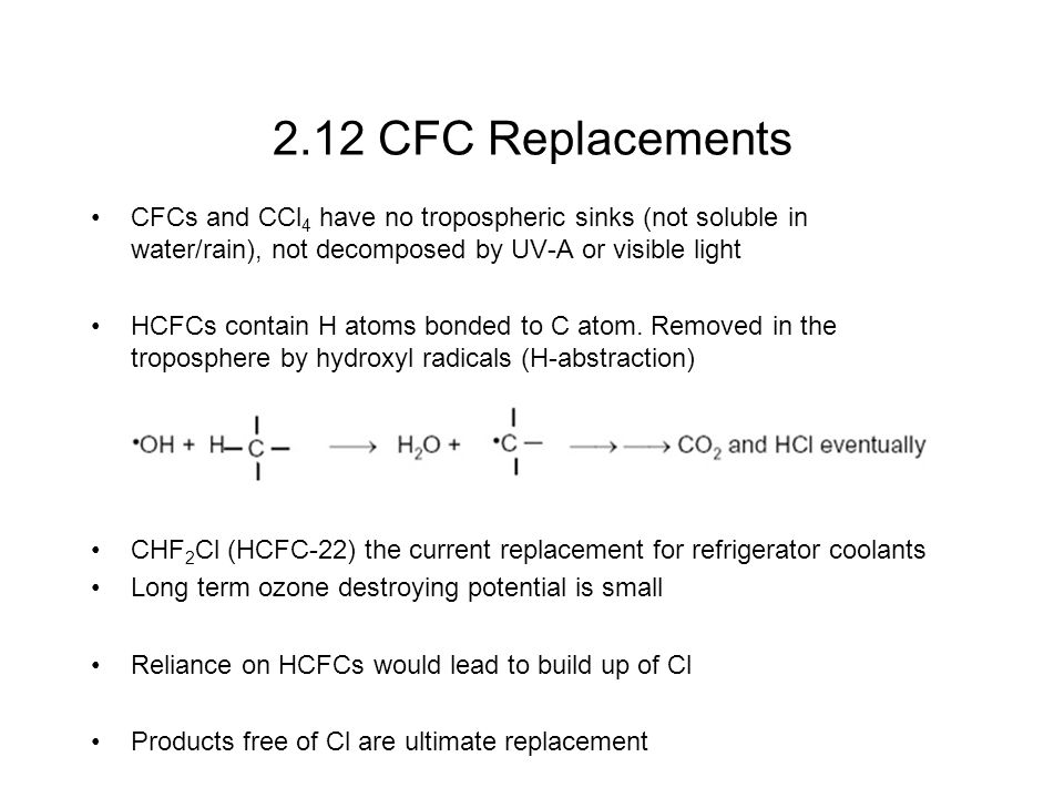 2.12 CFC Replacements CFCs and CCl4 have no tropospheric sinks (not soluble in water/rain), not decomposed by UV-A or visible light.
