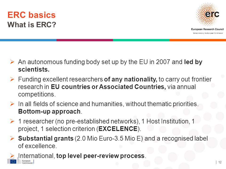 ERC basics What is ERC An autonomous funding body set up by the EU in 2007 and led by scientists.