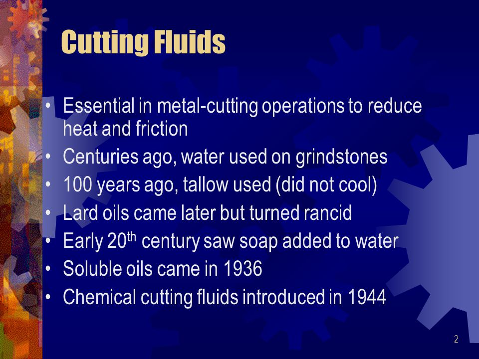 Cutting Fluids Essential in metal-cutting operations to reduce heat and friction. Centuries ago, water used on grindstones.