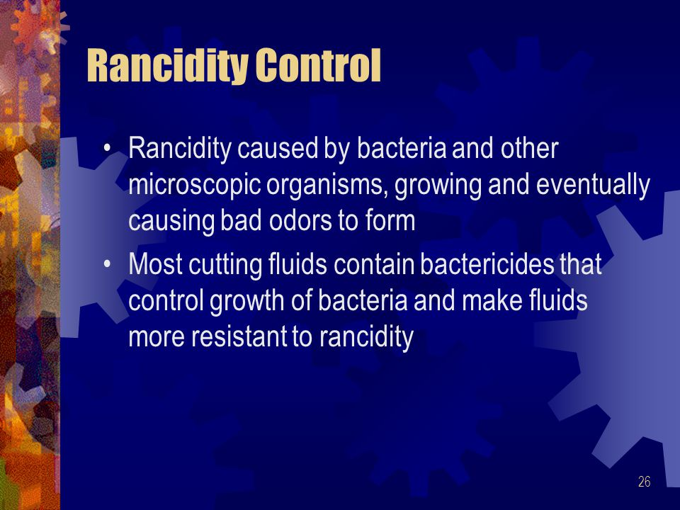 Rancidity Control Rancidity caused by bacteria and other microscopic organisms, growing and eventually causing bad odors to form.