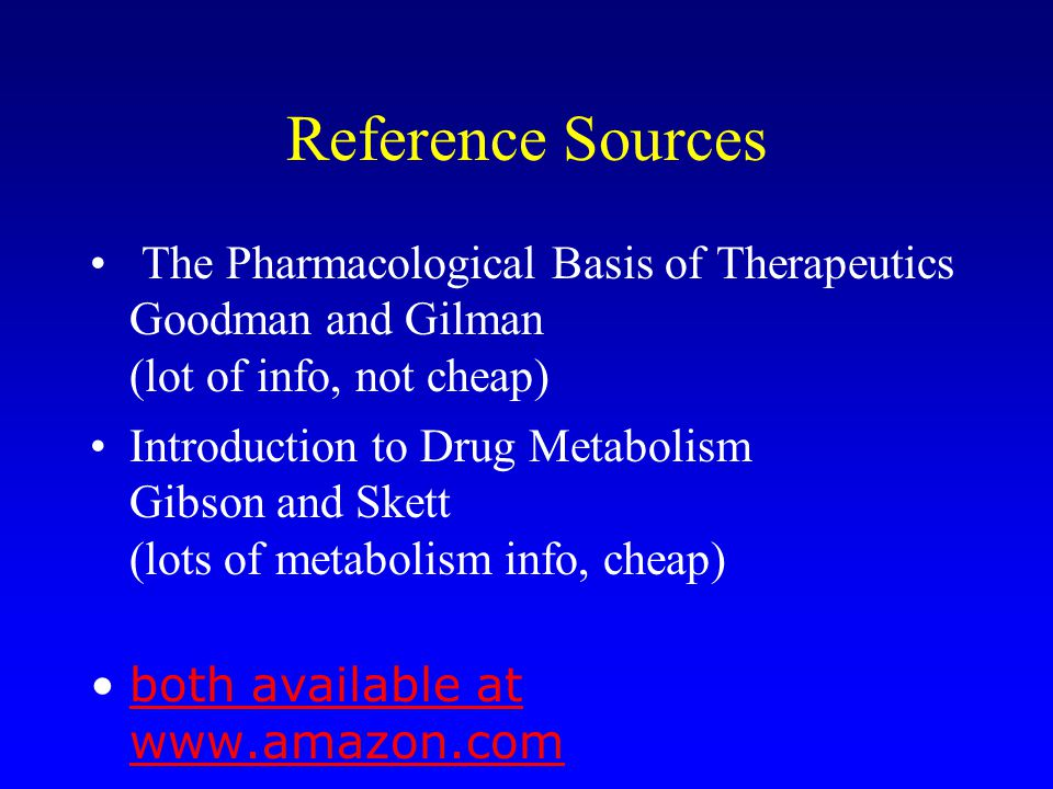 Reference Sources The Pharmacological Basis of Therapeutics Goodman and Gilman (lot of info, not cheap)