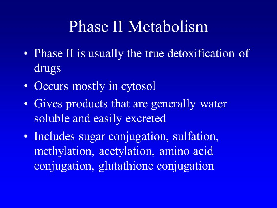 Phase II Metabolism Phase II is usually the true detoxification of drugs. Occurs mostly in cytosol.