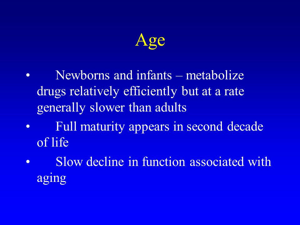 Age Newborns and infants – metabolize drugs relatively efficiently but at a rate generally slower than adults.