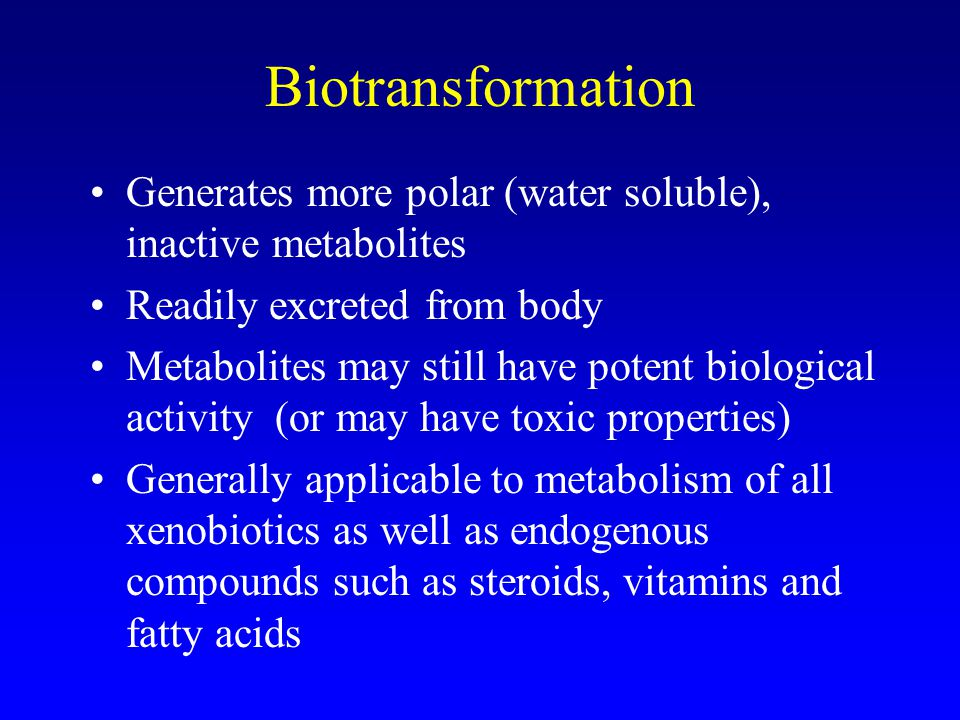 Biotransformation Generates more polar (water soluble), inactive metabolites. Readily excreted from body.