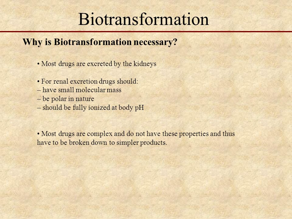 Biotransformation Why is Biotransformation necessary