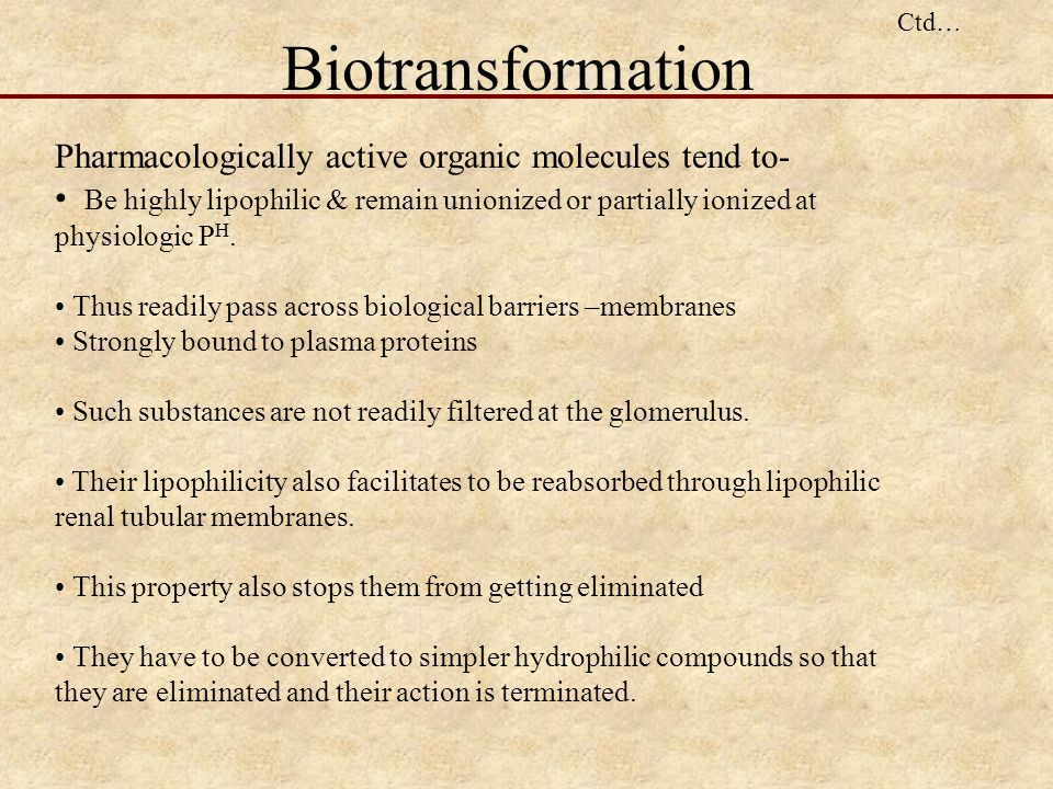 Biotransformation Pharmacologically active organic molecules tend to-