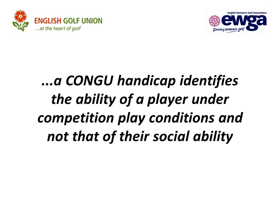 ...a CONGU handicap identifies the ability of a player under competition play conditions and not that of their social ability