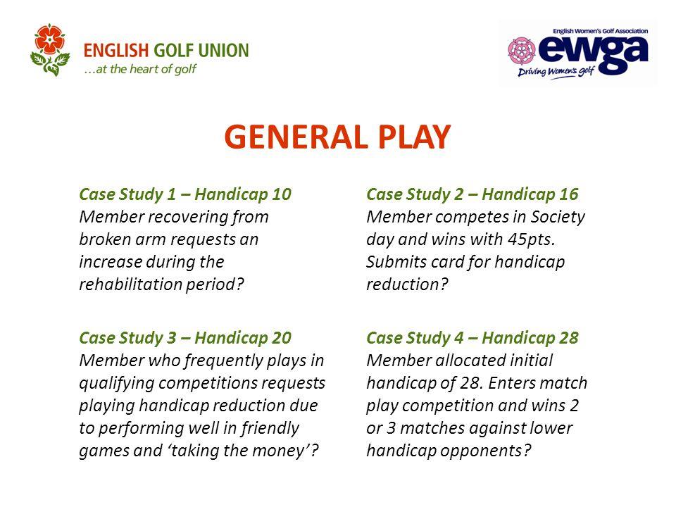 GENERAL PLAY Case Study 1 – Handicap 10 Member recovering from broken arm requests an increase during the rehabilitation period
