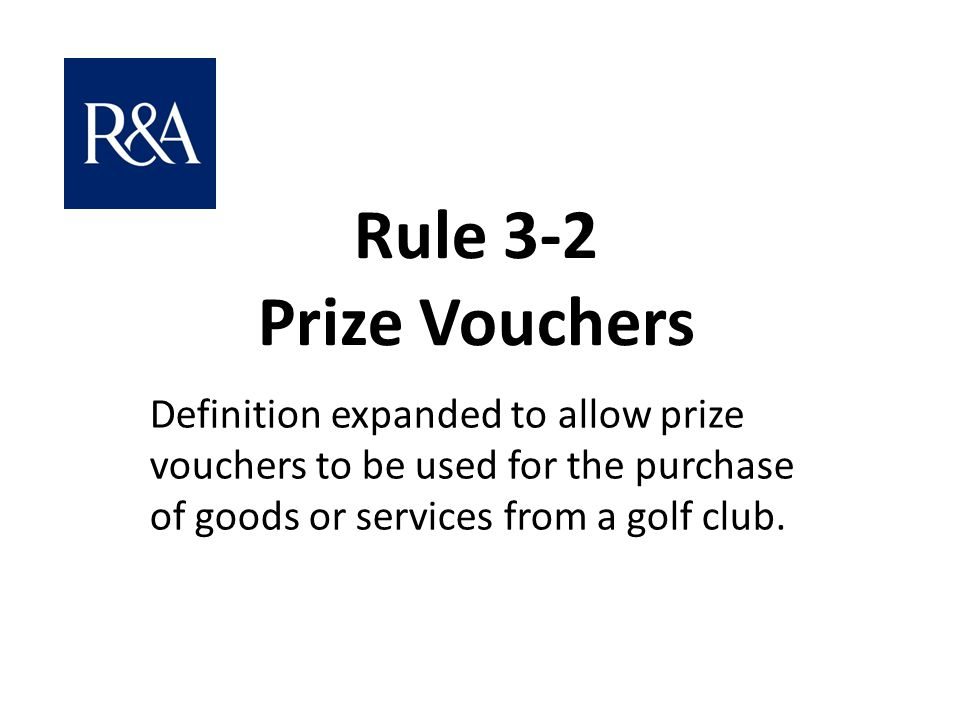 Rule 3-2 Prize Vouchers Definition expanded to allow prize vouchers to be used for the purchase of goods or services from a golf club.