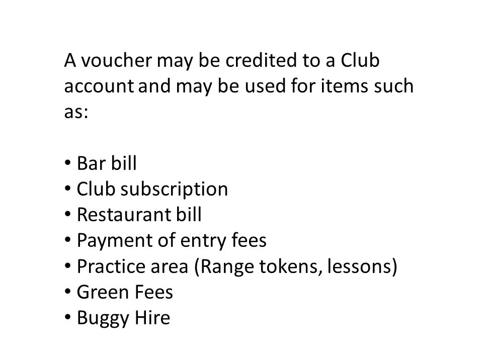 A voucher may be credited to a Club account and may be used for items such as: