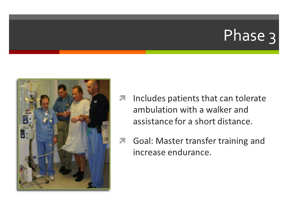 Phase 3 Includes patients that can tolerate ambulation with a walker and assistance for a short distance.