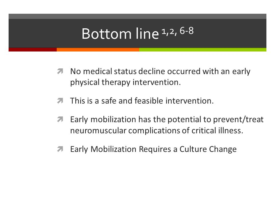 Bottom line 1,2, 6-8 No medical status decline occurred with an early physical therapy intervention.