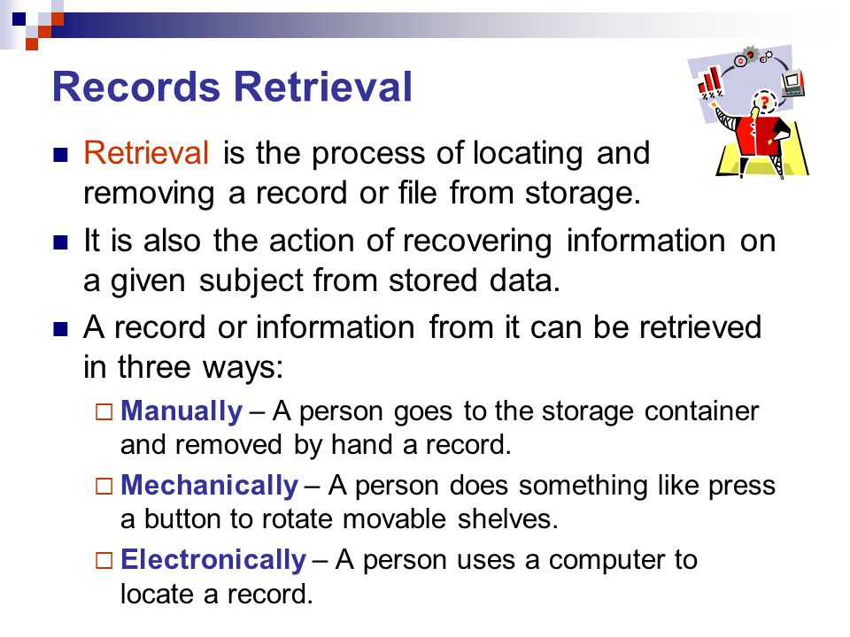 Records Retrieval Retrieval is the process of locating and removing a record or file from storage.
