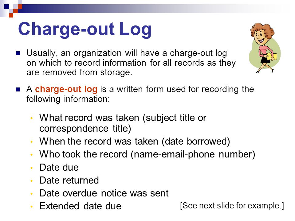 Charge-out Log Usually, an organization will have a charge-out log on which to record information for all records as they are removed from storage.
