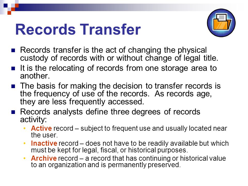 Records Transfer Records transfer is the act of changing the physical custody of records with or without change of legal title.
