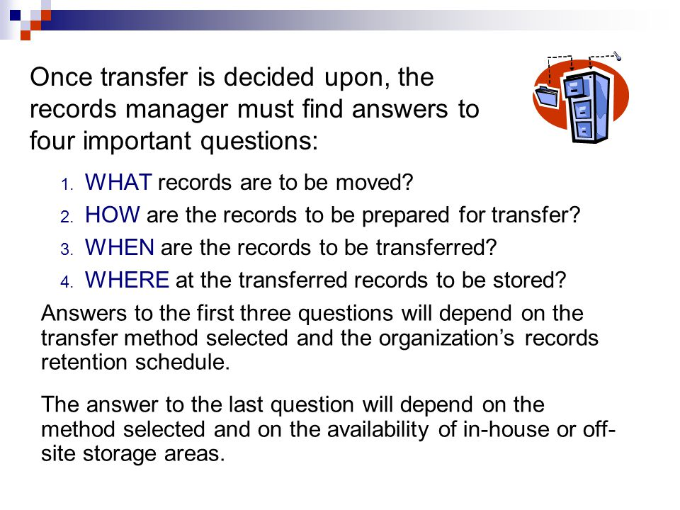 Once transfer is decided upon, the records manager must find answers to four important questions:
