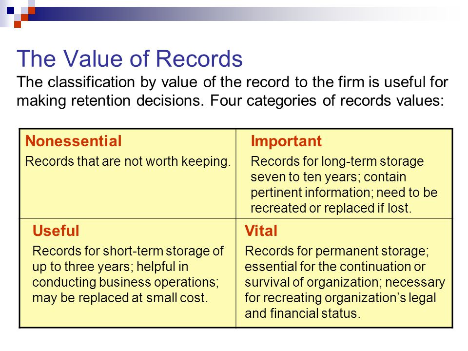 The Value of Records The classification by value of the record to the firm is useful for making retention decisions. Four categories of records values: