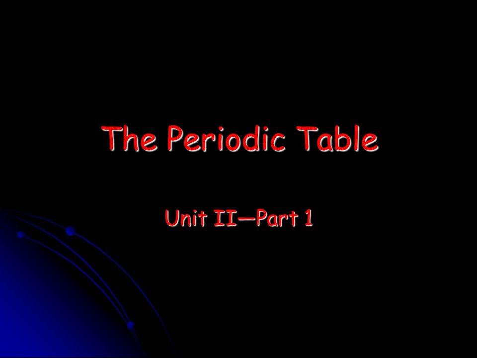 The Periodic Table Unit II—Part 1