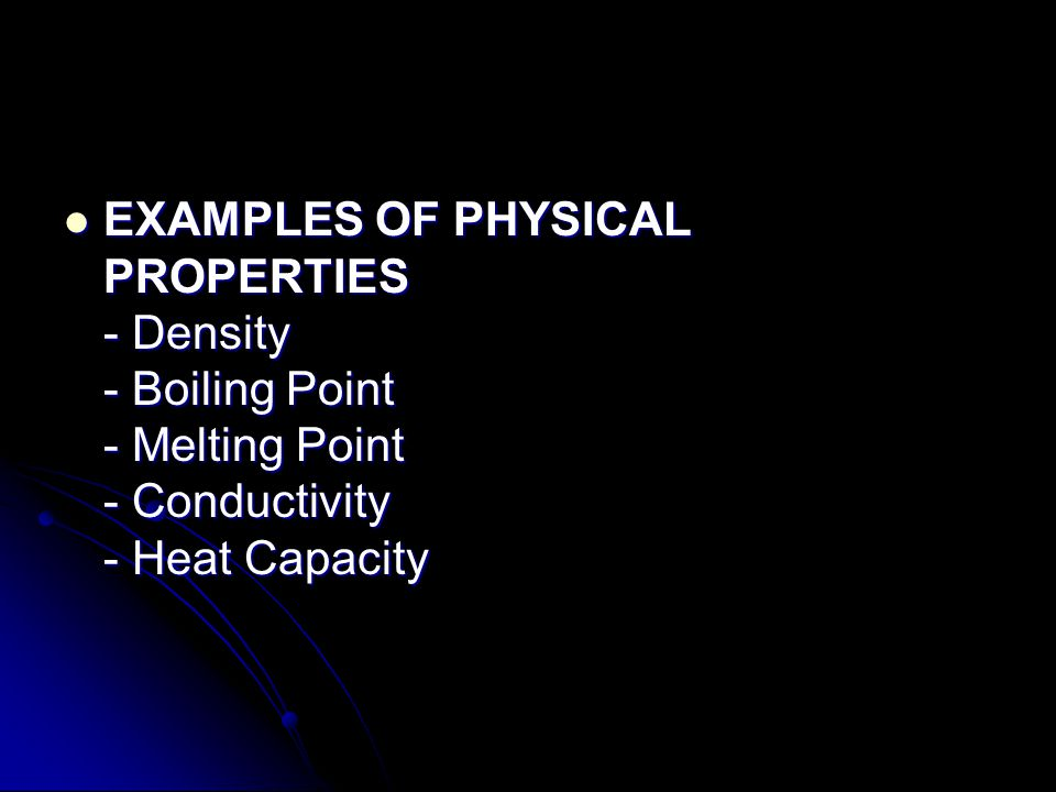 EXAMPLES OF PHYSICAL PROPERTIES - Density - Boiling Point - Melting Point - Conductivity - Heat Capacity