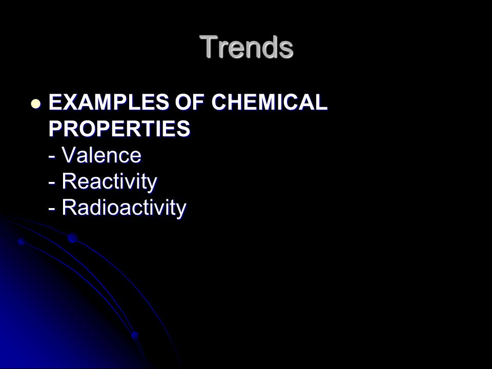 Trends EXAMPLES OF CHEMICAL PROPERTIES - Valence - Reactivity - Radioactivity