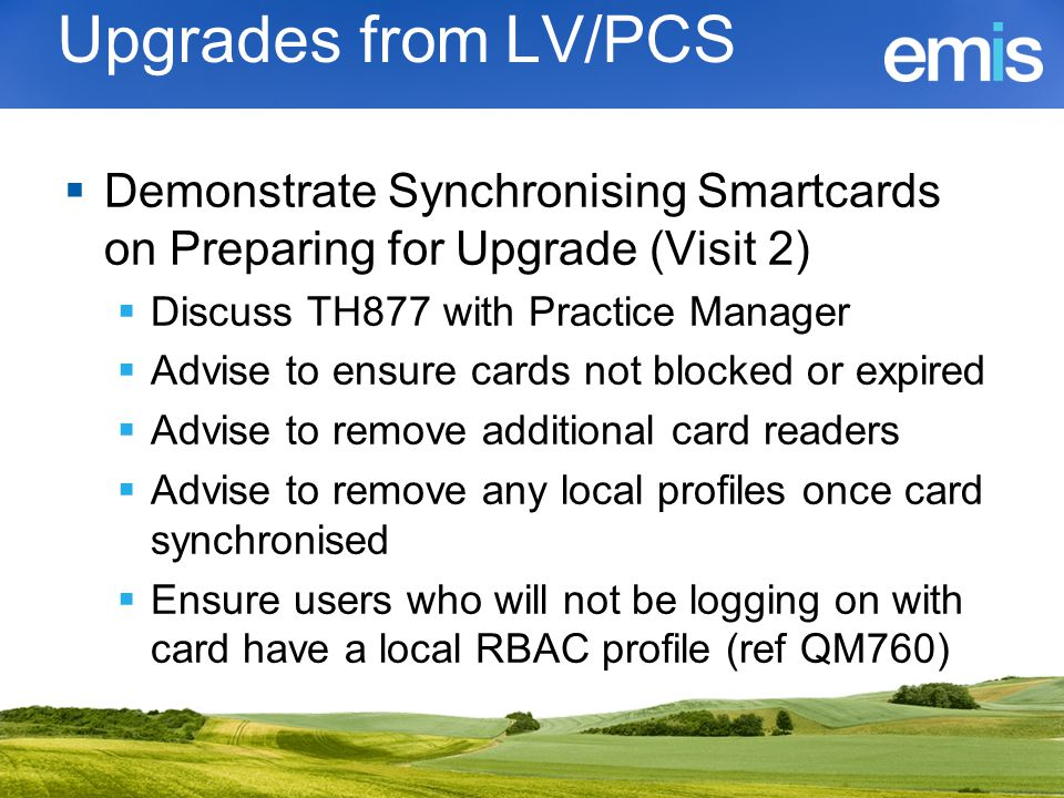 Upgrades from LV/PCS Demonstrate Synchronising Smartcards on Preparing for Upgrade (Visit 2) Discuss TH877 with Practice Manager.