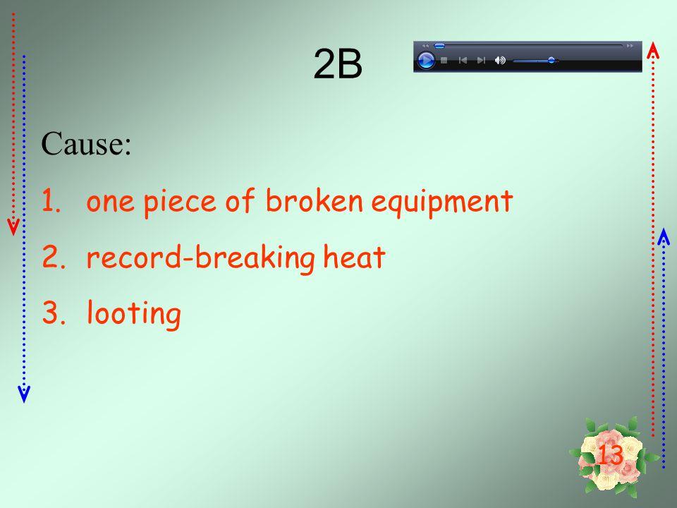 2B Cause: one piece of broken equipment record-breaking heat looting