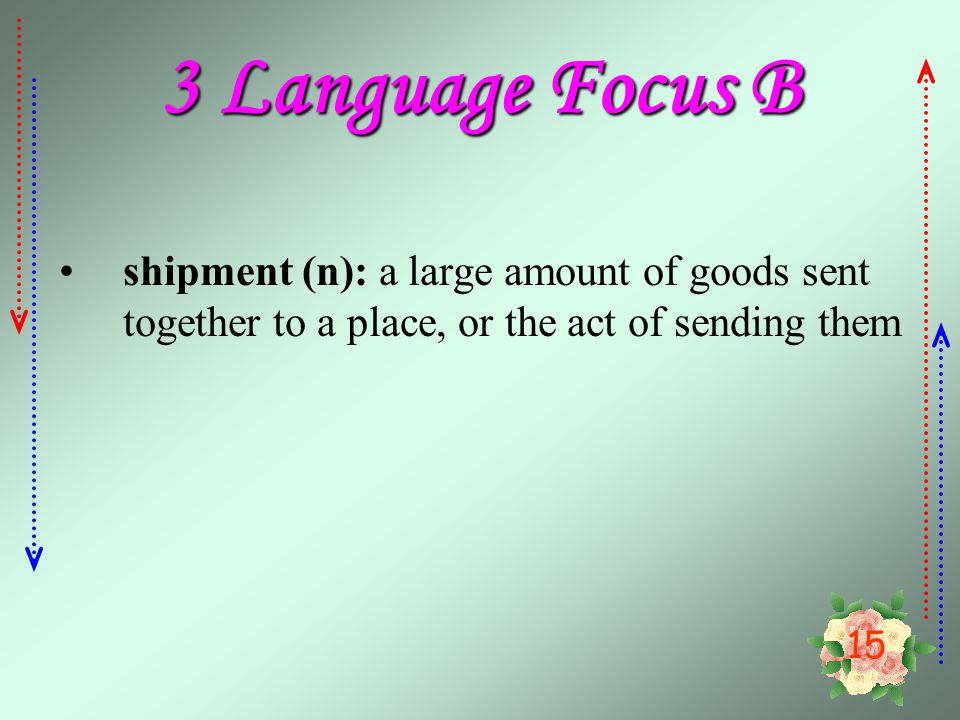 3 Language Focus B shipment (n): a large amount of goods sent together to a place, or the act of sending them.