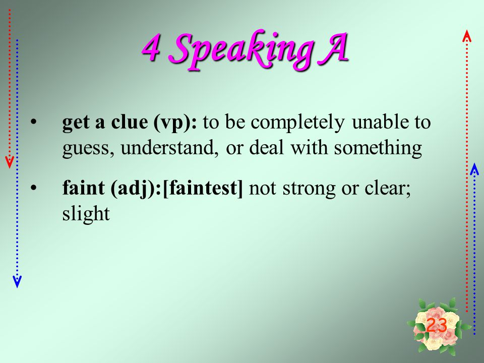 4 Speaking A get a clue (vp): to be completely unable to guess, understand, or deal with something.