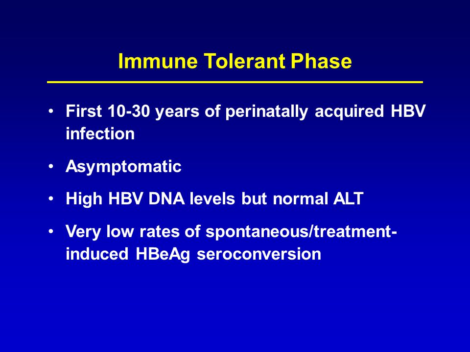 Immune Tolerant Phase First 10-30 years of perinatally acquired HBV infection. Asymptomatic. High HBV DNA levels but normal ALT.