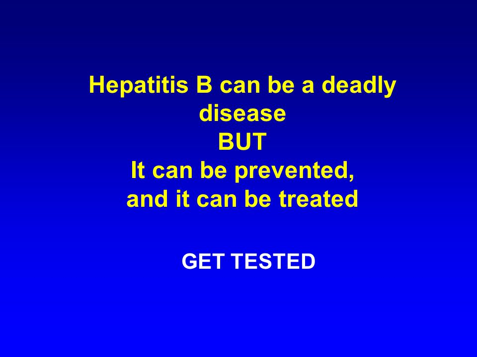 Hepatitis B can be a deadly disease BUT It can be prevented, and it can be treated