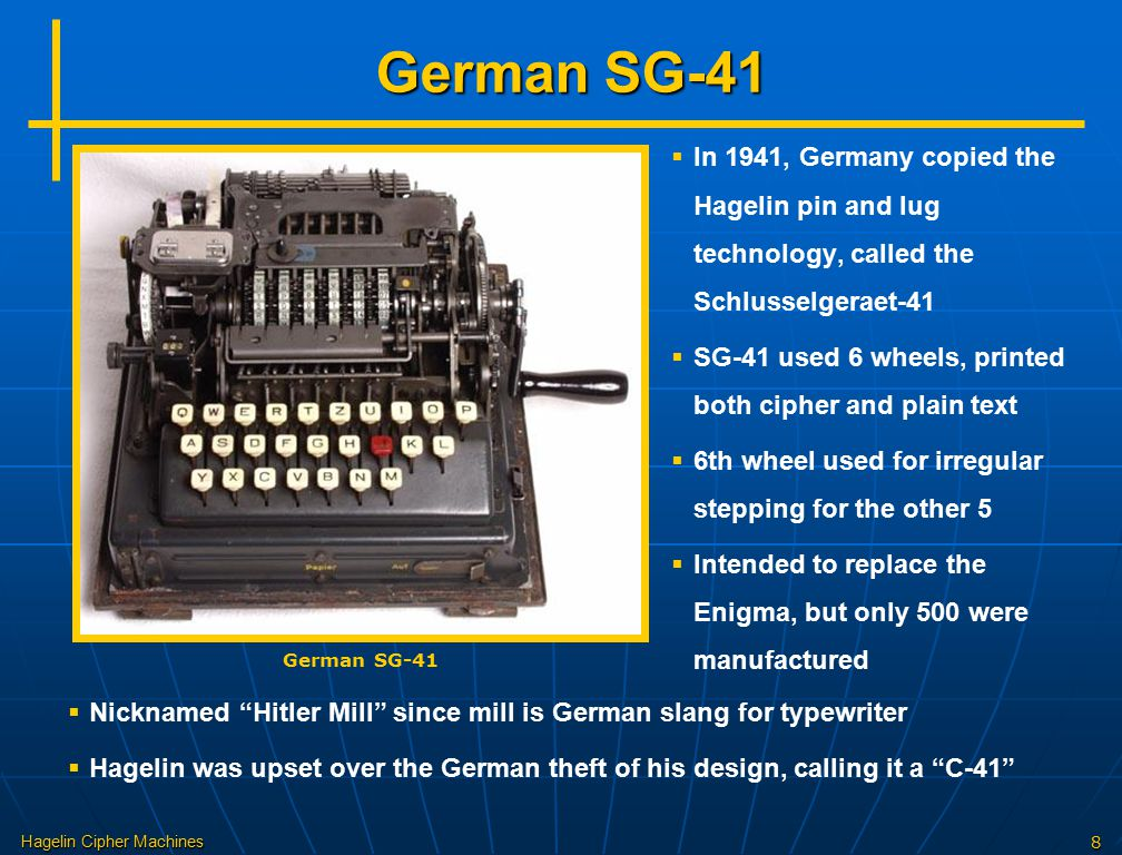German SG-41 In 1941, Germany copied the Hagelin pin and lug technology, called the Schlusselgeraet-41.