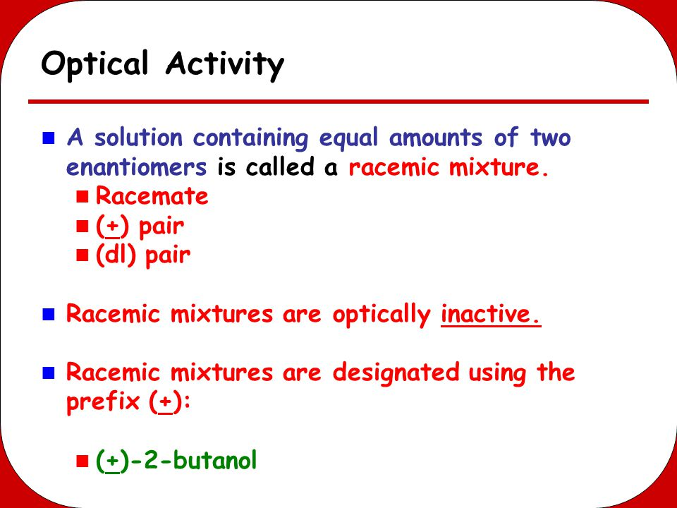 Optical Activity A solution containing equal amounts of two enantiomers is called a racemic mixture.