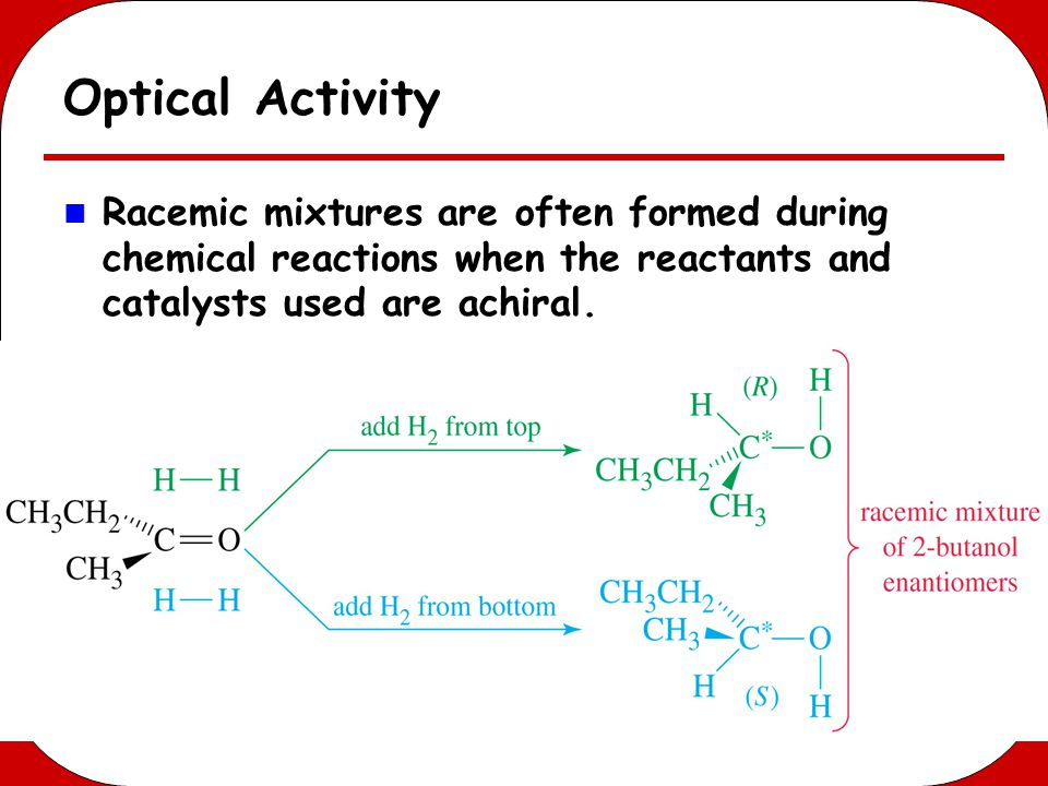 Optical Activity Racemic mixtures are often formed during chemical reactions when the reactants and catalysts used are achiral.