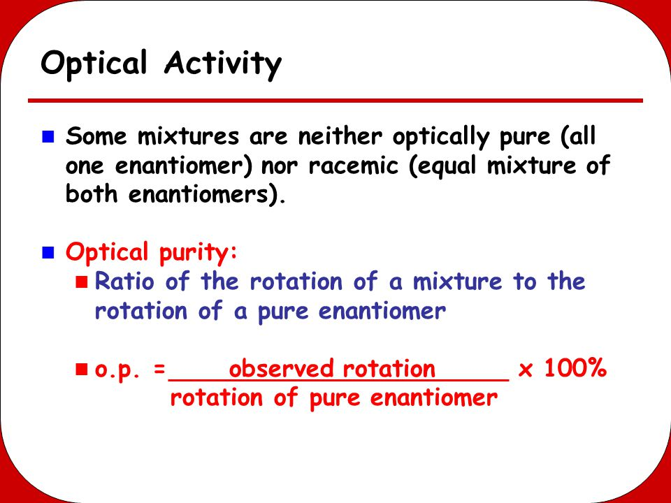 Optical Activity Some mixtures are neither optically pure (all one enantiomer) nor racemic (equal mixture of both enantiomers).