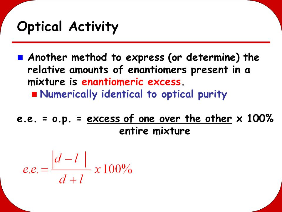 Optical Activity Another method to express (or determine) the relative amounts of enantiomers present in a mixture is enantiomeric excess.
