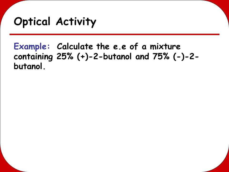 Optical Activity Example: Calculate the e.e of a mixture containing 25% (+)-2-butanol and 75% (-)-2-butanol.