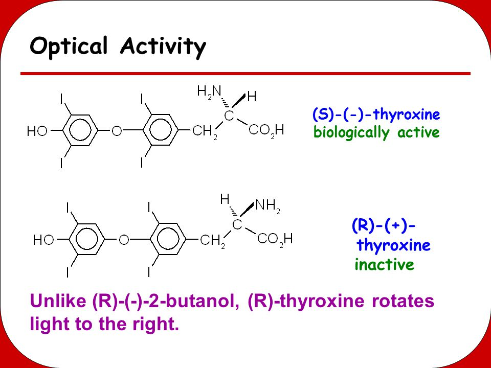 Optical Activity (S)-(-)-thyroxine. biologically active. (R)-(+)-thyroxine. inactive.