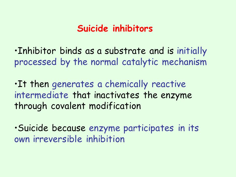Suicide inhibitors •Inhibitor binds as a substrate and is initially processed by the normal catalytic mechanism.