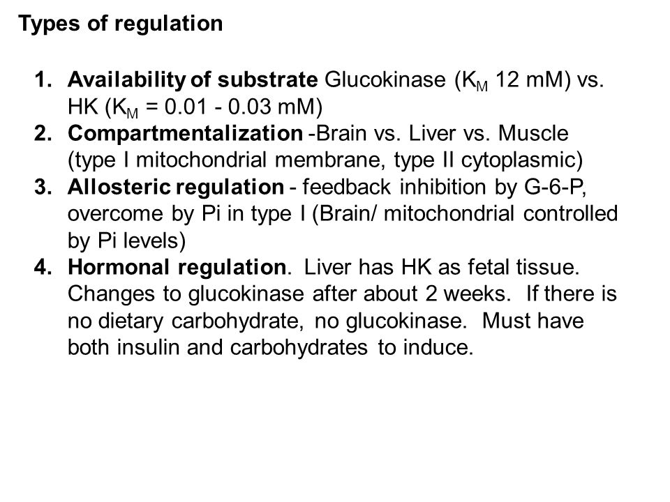 Types of regulation Availability of substrate Glucokinase (KM 12 mM) vs. HK (KM = 0.01 - 0.03 mM)