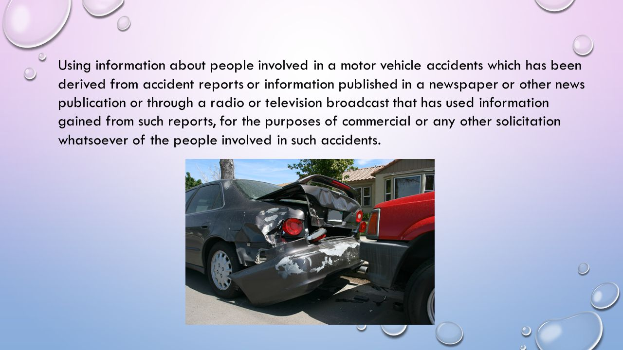 Using information about people involved in a motor vehicle accidents which has been derived from accident reports or information published in a newspaper or other news publication or through a radio or television broadcast that has used information gained from such reports, for the purposes of commercial or any other solicitation whatsoever of the people involved in such accidents.